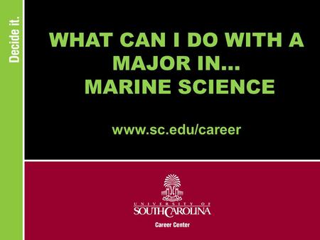 WHAT CAN I DO WITH A MAJOR IN... MARINE SCIENCE www.sc.edu/career.