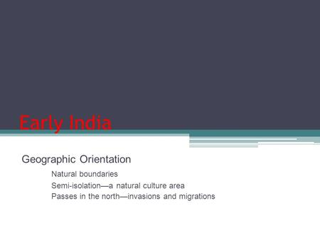Early India Geographic Orientation Natural boundaries Semi-isolation—a natural culture area Passes in the north—invasions and migrations.