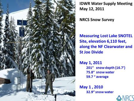 IDWR Water Supply Meeting May 12, 2011 NRCS Snow Survey Measuring Lost Lake SNOTEL Site, elevation 6,110 feet, along the NF Clearwater and St Joe Divide.