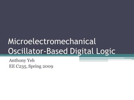 Microelectromechanical Oscillator-Based Digital Logic Anthony Yeh EE C235, Spring 2009.