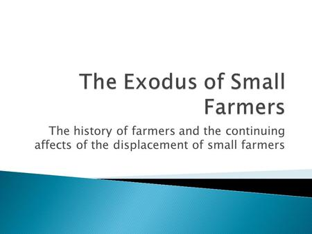 The history of farmers and the continuing affects of the displacement of small farmers.