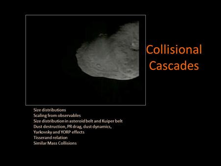 Collisional Cascades <strong>Size</strong> <strong>distributions</strong> Scaling from observables <strong>Size</strong> <strong>distribution</strong> in asteroid belt and Kuiper belt Dust destruction, PR drag, dust dynamics,