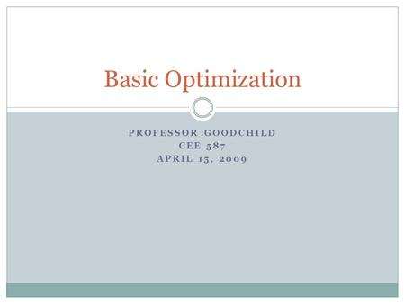 PROFESSOR GOODCHILD CEE 587 APRIL 15, 2009 Basic Optimization.