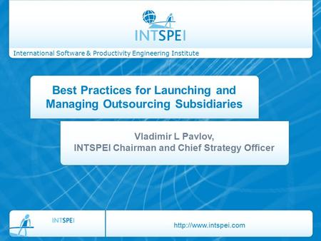 International Software & Productivity Engineering Institute Best Practices for Launching and Managing Outsourcing Subsidiaries Vladimir L Pavlov, INTSPEI.