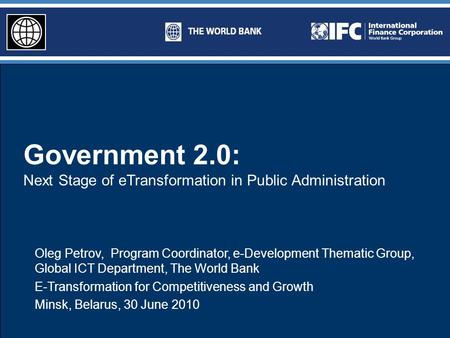 Government 2.0: Next Stage of eTransformation in Public Administration Oleg Petrov, Program Coordinator, e-Development Thematic Group, Global ICT Department,
