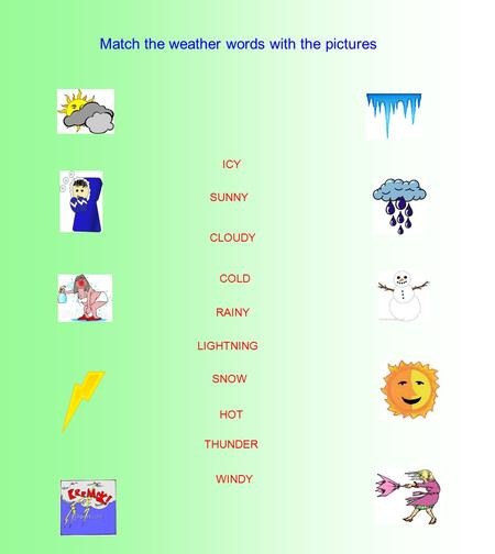 Match the weather words with the pictures SNOW COLD WINDY SUNNY RAINY THUNDER CLOUDY ICY HOT LIGHTNING.