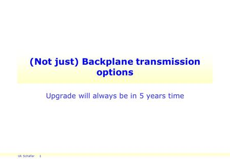 Uli Schäfer 1 (Not just) Backplane transmission options Upgrade will always be in 5 years time.