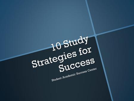 10 Study Strategies for Success Student Academic Success Center.