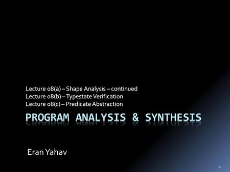 1 Lecture 08(a) – Shape Analysis – continued Lecture 08(b) – Typestate Verification Lecture 08(c) – Predicate Abstraction Eran Yahav.