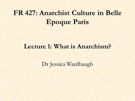 FR 427: Anarchist Culture in Belle Epoque Paris Lecture 1: What is Anarchism? Dr Jessica Wardhaugh.