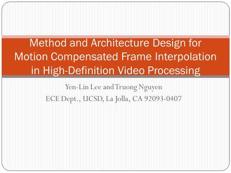 Yen-Lin Lee and Truong Nguyen ECE Dept., UCSD, La Jolla, CA 92093-0407 Method and Architecture Design for Motion Compensated Frame Interpolation in High-Definition.
