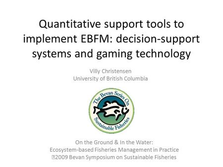 Quantitative support tools to implement EBFM: decision-support systems and gaming technology Villy Christensen University of British Columbia On the Ground.
