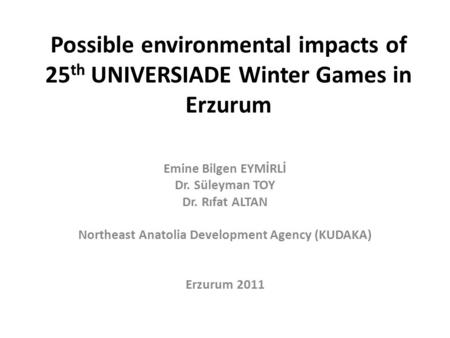 Possible environmental impacts of 25 th UNIVERSIADE Winter Games in Erzurum Emine Bilgen EYMİRLİ Dr. Süleyman TOY Dr. Rıfat ALTAN Northeast Anatolia Development.