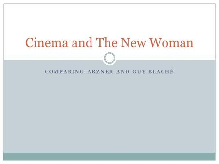 COMPARING ARZNER AND GUY BLACHÉ Cinema and The New Woman.