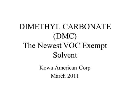 DIMETHYL CARBONATE (DMC) The Newest VOC Exempt Solvent Kowa American Corp March 2011.