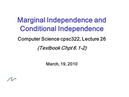 Marginal Independence and Conditional Independence Computer Science cpsc322, Lecture 26 (Textbook Chpt 6.1-2) March, 19, 2010.