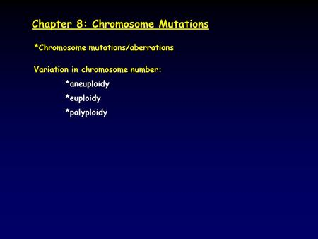 Chapter 8: Chromosome Mutations *Chromosome mutations/aberrations Variation in chromosome number: *aneuploidy *euploidy *polyploidy.