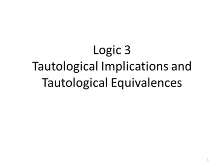 Logic 3 Tautological Implications and Tautological Equivalences 1.