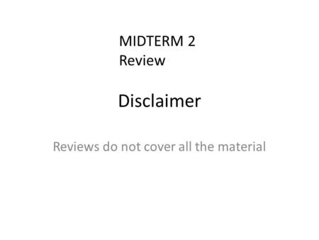 Disclaimer Reviews do not cover all the material MIDTERM 2 Review.