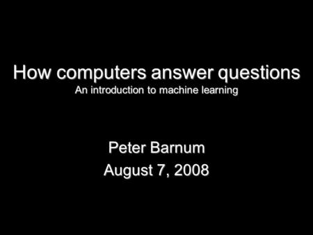 How computers answer questions An introduction to machine learning Peter Barnum August 7, 2008.