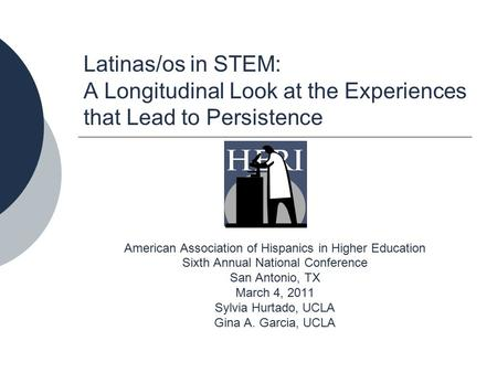 Latinas/os in STEM: A Longitudinal Look at the Experiences that Lead to Persistence American Association of Hispanics in Higher Education Sixth Annual.