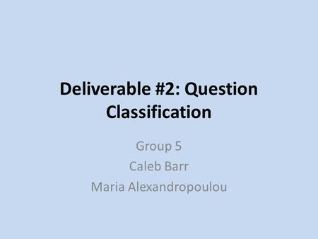 Deliverable #2: Question Classification Group 5 Caleb Barr Maria Alexandropoulou.