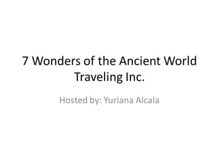 7 Wonders of the Ancient World Traveling Inc. Hosted by: Yuriana Alcala.