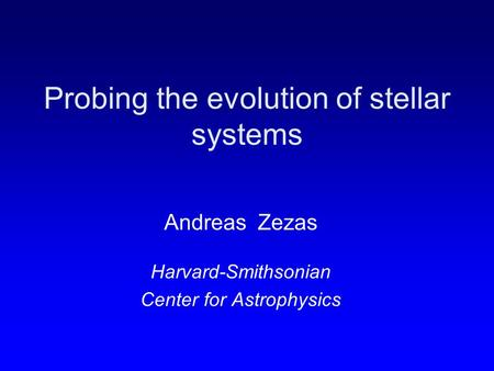 Probing the evolution of stellar systems Andreas Zezas Harvard-Smithsonian Center for Astrophysics.