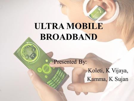 ULTRA MOBILE BROADBAND Presented By: Koleti, K Vijaya, Kamma, K Sujan.