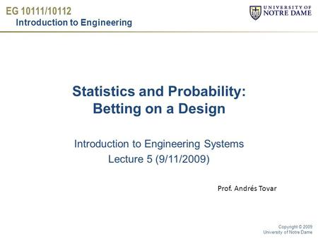 EG 10111/10112 Introduction to Engineering Copyright © 2009 University of Notre Dame Statistics and Probability: Betting on a Design Introduction to Engineering.