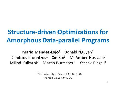 Structure-driven Optimizations for Amorphous Data-parallel Programs 1 Mario Méndez-Lojo 1 Donald Nguyen 1 Dimitrios Prountzos 1 Xin Sui 1 M. Amber Hassaan.
