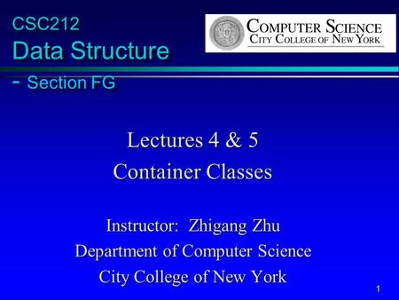 1 CSC212 Data Structure - Section FG Lectures 4 & 5 Container Classes Instructor: Zhigang Zhu Department of Computer Science City College of New York.