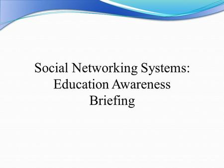 Social Networking Systems: Education Awareness Briefing.