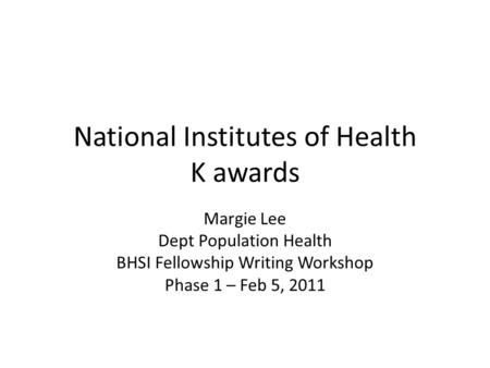 National Institutes of Health K awards Margie Lee Dept Population Health BHSI Fellowship Writing Workshop Phase 1 – Feb 5, 2011.