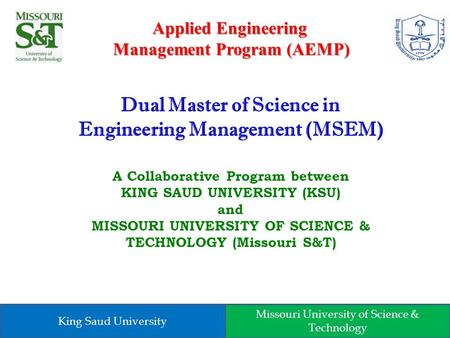 Dual Master of Science in Engineering Management (MSEM) A Collaborative Program between KING SAUD UNIVERSITY (KSU) and MISSOURI UNIVERSITY OF SCIENCE &