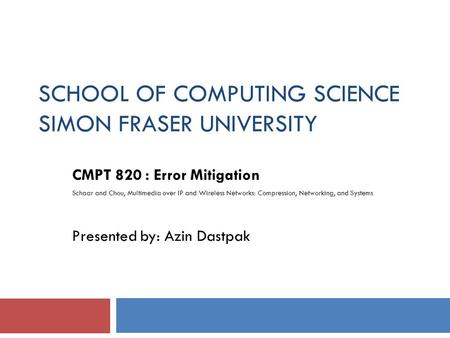 SCHOOL OF COMPUTING SCIENCE SIMON FRASER UNIVERSITY CMPT 820 : Error Mitigation Schaar and Chou, Multimedia over IP and Wireless Networks: Compression,