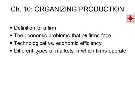 Ch. 10: ORGANIZING PRODUCTION  Definition of a firm  The economic problems that all firms face  Technological vs. economic efficiency  Different types.