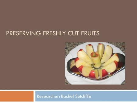 PRESERVING FRESHLY CUT FRUITS Researcher: Rachel Sutcliffe.