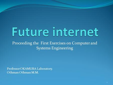 Proceeding the First Exercises on Computer and Systems Engineering Professor OKAMURA Laboratory. Othman Othman M.M. 1.