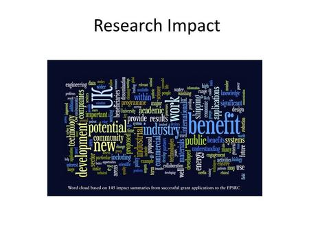 Research Impact. What Impact Means Commercial Outcomes Benefits to Society Informing Policy Broader Awareness Stakeholder Engagement Improvements in the.