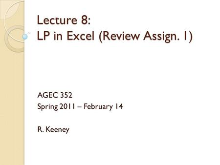 Lecture 8: LP in Excel (Review Assign. 1) AGEC 352 Spring 2011 – February 14 R. Keeney.