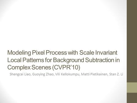 Modeling Pixel Process with Scale Invariant Local Patterns for Background Subtraction in Complex Scenes (CVPR'10) Shengcai Liao, Guoying Zhao, Vili Kellokumpu,
