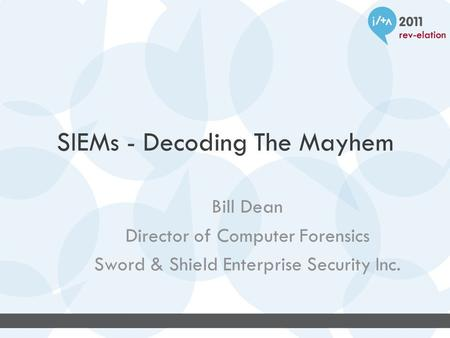 SIEMs - Decoding The Mayhem Bill Dean Director of Computer Forensics Sword & Shield Enterprise Security Inc.