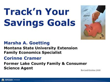 Track'n Your Savings Goals Marsha A. Goetting Montana State University Extension Family Economics Specialist Corinne Cramer Former Lake County Family &