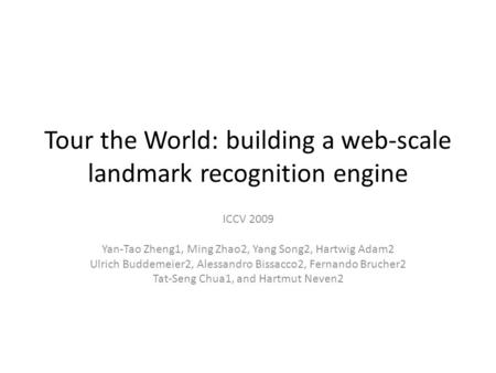 Tour the World: building a web-scale landmark recognition engine ICCV 2009 Yan-Tao Zheng1, Ming Zhao2, Yang Song2, Hartwig Adam2 Ulrich Buddemeier2, Alessandro.