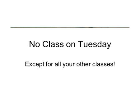 No Class on Tuesday Except for all your other classes!