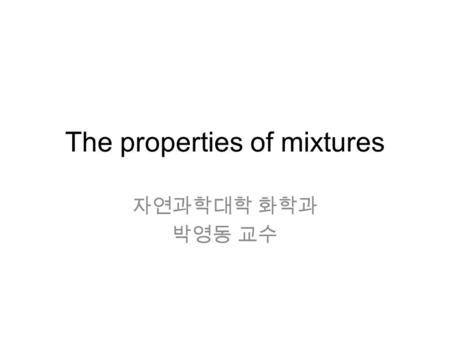 The properties of mixtures 자연과학대학 화학과 박영동 교수. Chapter 6 The properties of mixtures 6.1 The thermodynamic description of mixtures 6.1.1 Partial molar properties.