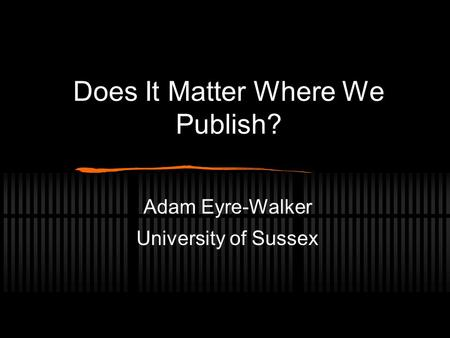 Does It Matter Where We Publish? Adam Eyre-Walker University of Sussex.