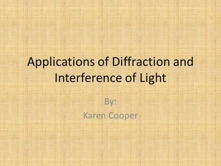 Applications of Diffraction and Interference of Light By: Karen Cooper.