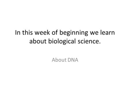 In this week of beginning we learn about biological science. About DNA.